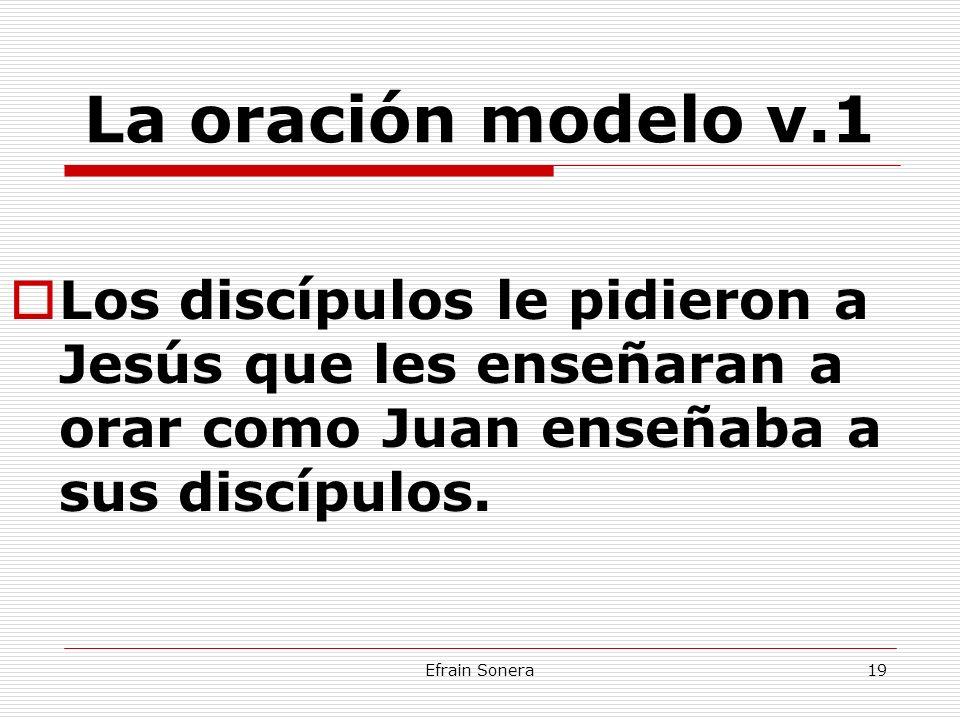 Efrain Sonera19 La oración modelo v.1 Los discípulos le pidieron a Jesús que les enseñaran a orar como Juan enseñaba a sus discípulos.