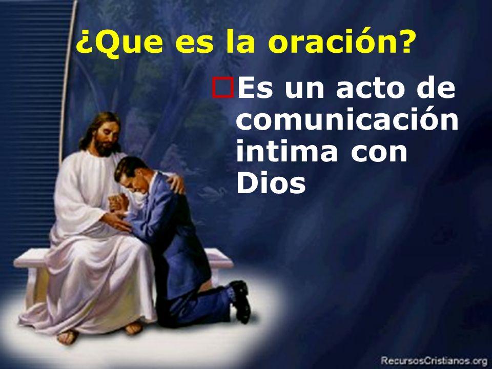 2 ¿Que es la oración? Es un acto de comunicación intima con Dios