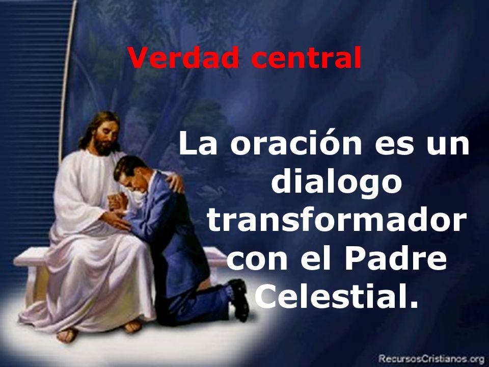 4 Verdad central La oración es un dialogo transformador con el Padre Celestial.
