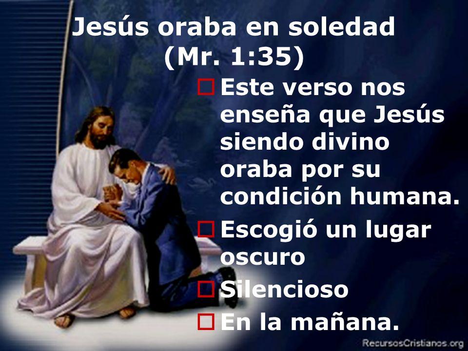 Efrain Sonera6 Jesús oraba en soledad (Mr. 1:35) Este verso nos enseña que Jesús siendo divino oraba por su condición humana. Escogió un lugar oscuro