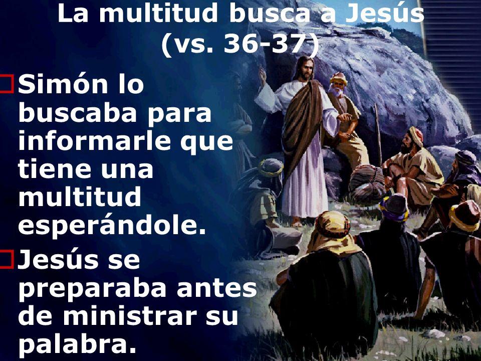 Efrain Sonera7 La multitud busca a Jesús (vs. 36-37) Simón lo buscaba para informarle que tiene una multitud esperándole. Jesús se preparaba antes de
