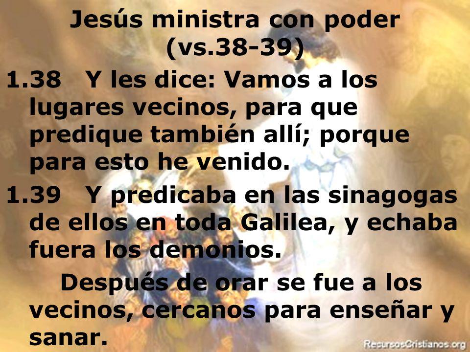 Efrain Sonera8 Jesús ministra con poder (vs.38-39) 1.38 Y les dice: Vamos a los lugares vecinos, para que predique también allí; porque para esto he v