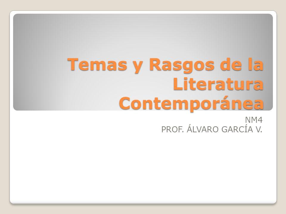 Temas y Rasgos de la Literatura Contemporánea NM4 PROF. ÁLVARO GARCÍA V.