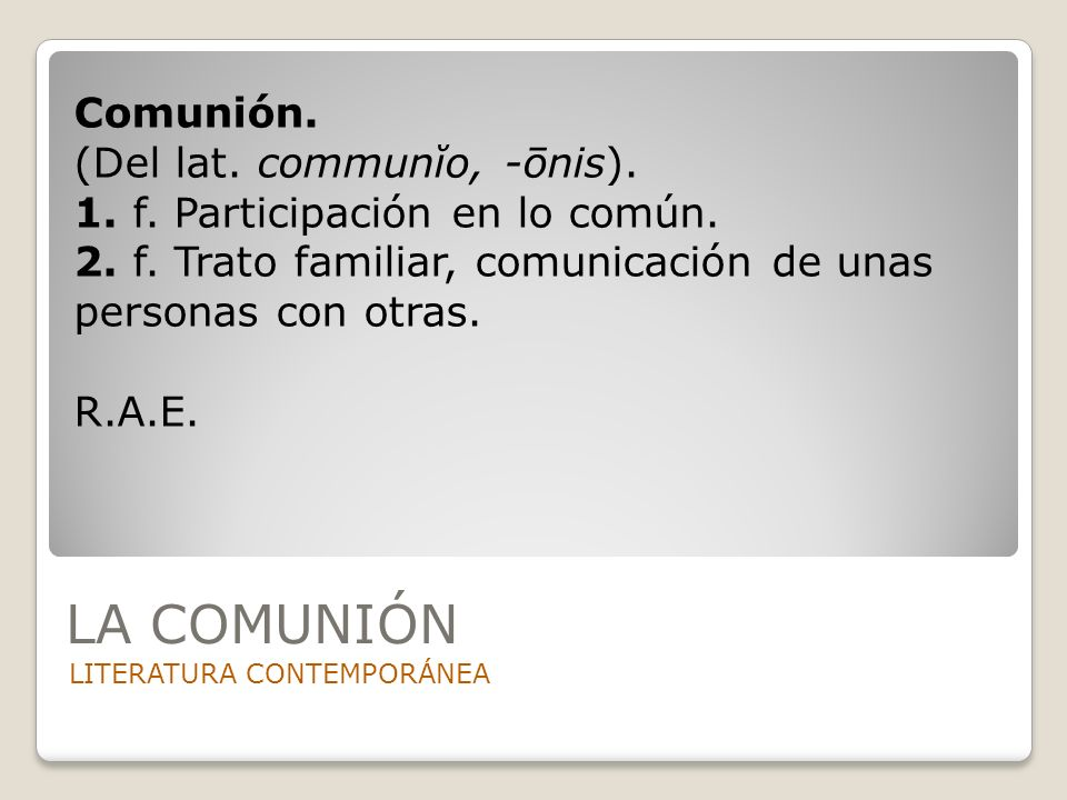 LA COMUNIÓN LITERATURA CONTEMPORÁNEA Comunión. (Del lat. communĭo, -ōnis). 1. f. Participación en lo común. 2. f. Trato familiar, comunicación de unas