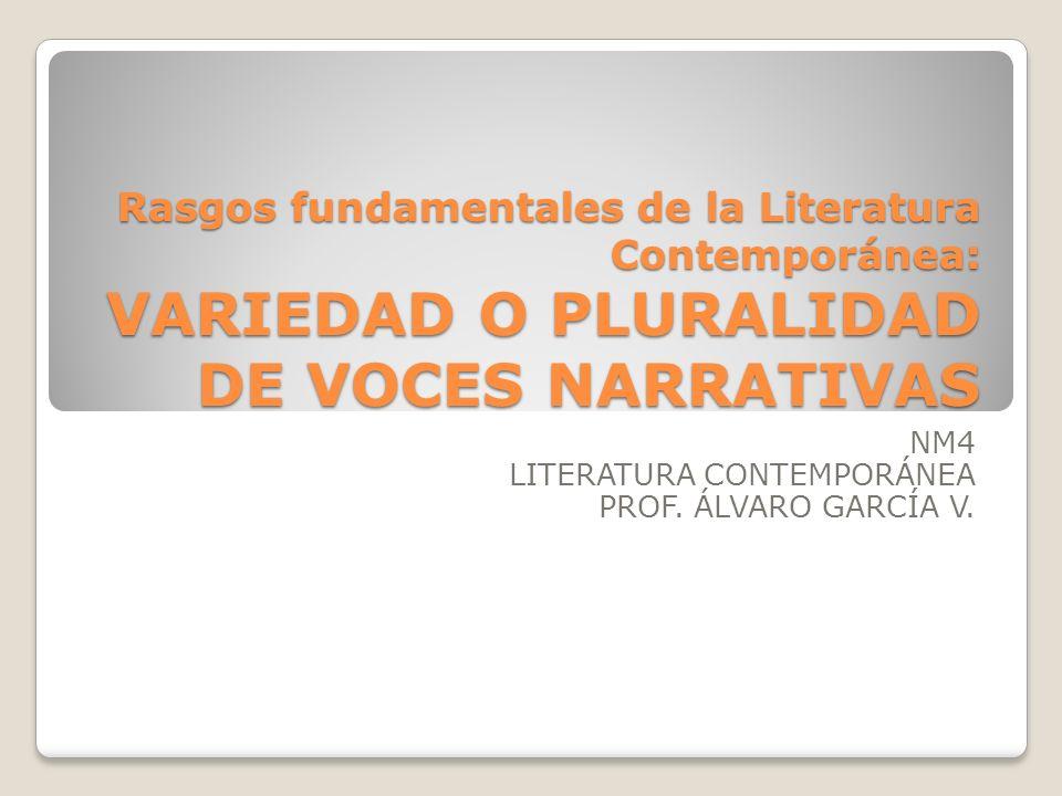Rasgos fundamentales de la Literatura Contemporánea: VARIEDAD O PLURALIDAD DE VOCES NARRATIVAS NM4 LITERATURA CONTEMPORÁNEA PROF. ÁLVARO GARCÍA V.
