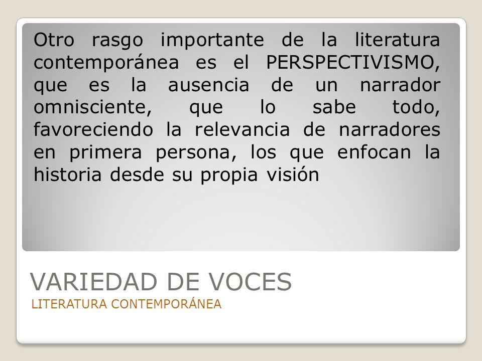 VARIEDAD DE VOCES LITERATURA CONTEMPORÁNEA Otro rasgo importante de la literatura contemporánea es el PERSPECTIVISMO, que es la ausencia de un narrado