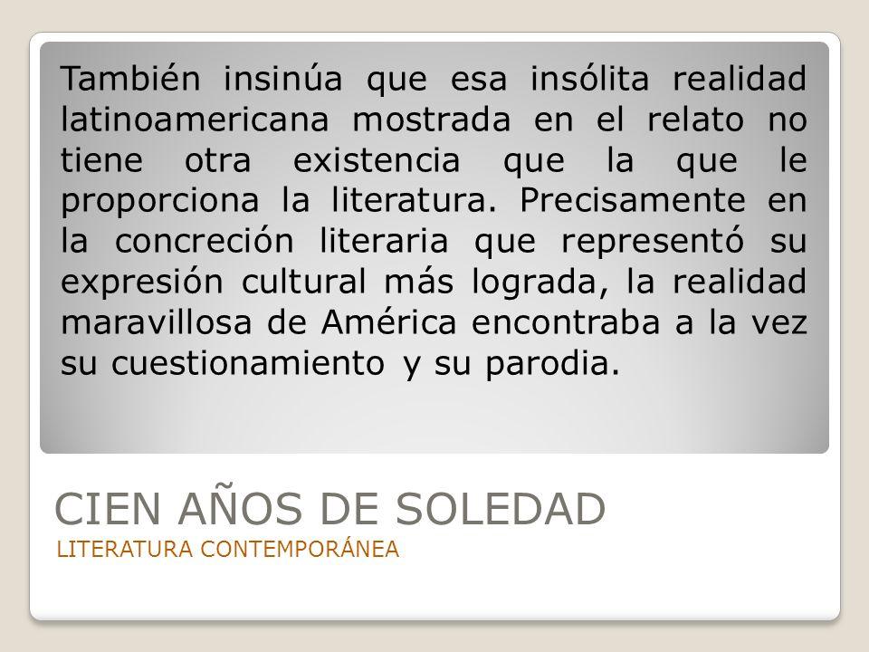 CIEN AÑOS DE SOLEDAD LITERATURA CONTEMPORÁNEA También insinúa que esa insólita realidad latinoamericana mostrada en el relato no tiene otra existencia
