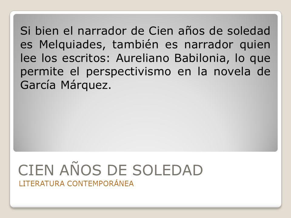 CIEN AÑOS DE SOLEDAD LITERATURA CONTEMPORÁNEA Si bien el narrador de Cien años de soledad es Melquiades, también es narrador quien lee los escritos: A