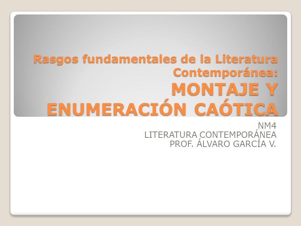 Rasgos fundamentales de la Literatura Contemporánea: MONTAJE Y ENUMERACIÓN CAÓTICA NM4 LITERATURA CONTEMPORÁNEA PROF. ÁLVARO GARCÍA V.