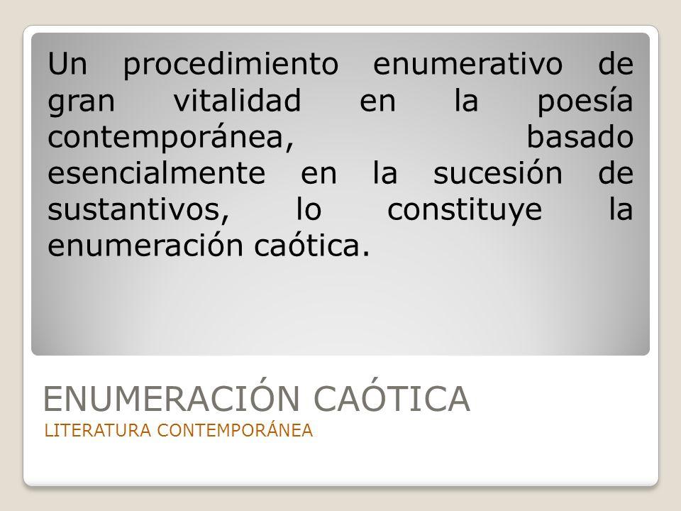 ENUMERACIÓN CAÓTICA LITERATURA CONTEMPORÁNEA Un procedimiento enumerativo de gran vitalidad en la poesía contemporánea, basado esencialmente en la suc
