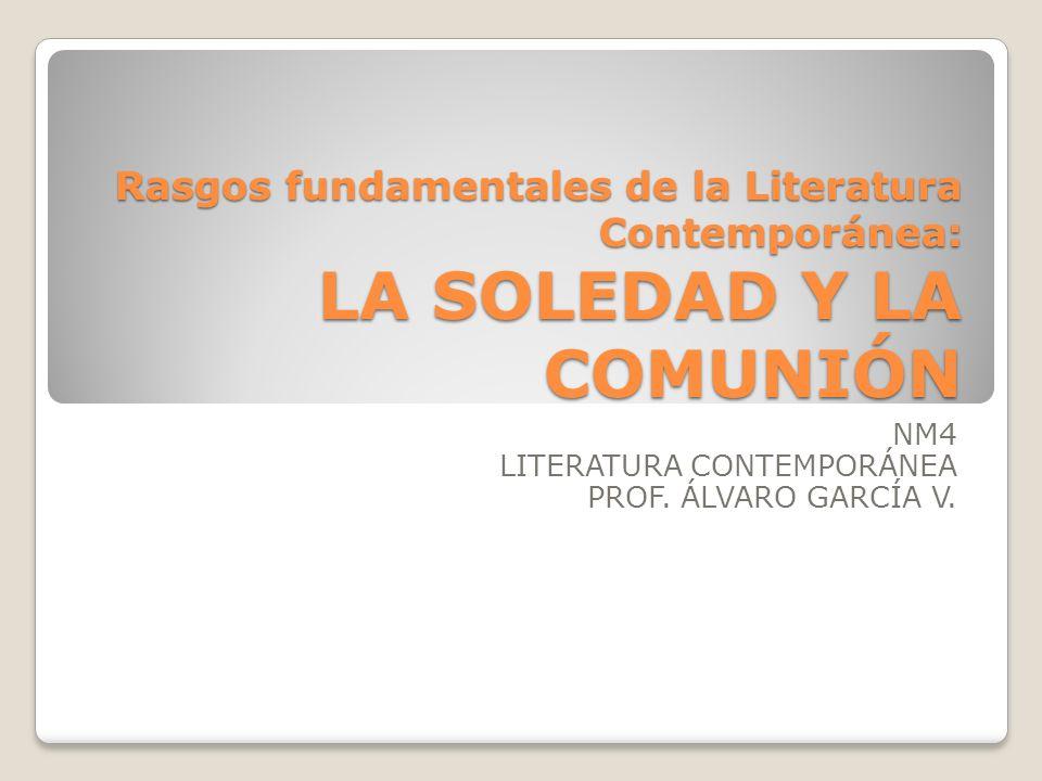 Rasgos fundamentales de la Literatura Contemporánea: LA SOLEDAD Y LA COMUNIÓN NM4 LITERATURA CONTEMPORÁNEA PROF. ÁLVARO GARCÍA V.