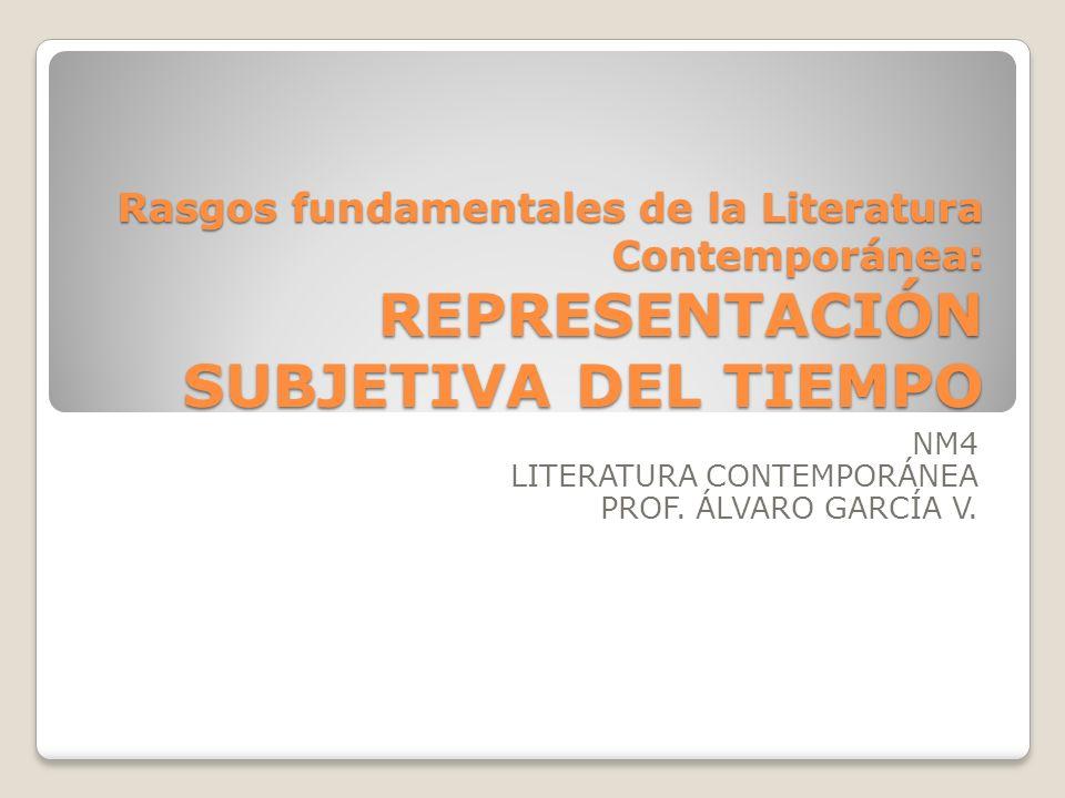 Rasgos fundamentales de la Literatura Contemporánea: REPRESENTACIÓN SUBJETIVA DEL TIEMPO NM4 LITERATURA CONTEMPORÁNEA PROF. ÁLVARO GARCÍA V.