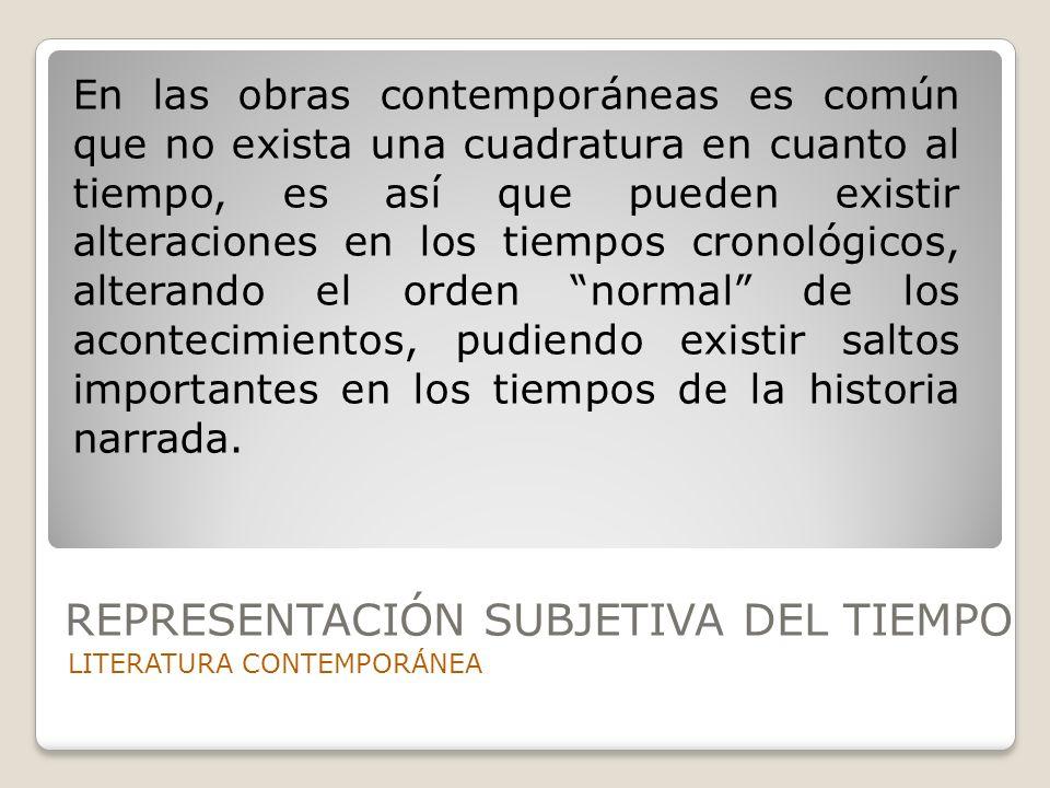 REPRESENTACIÓN SUBJETIVA DEL TIEMPO LITERATURA CONTEMPORÁNEA En las obras contemporáneas es común que no exista una cuadratura en cuanto al tiempo, es