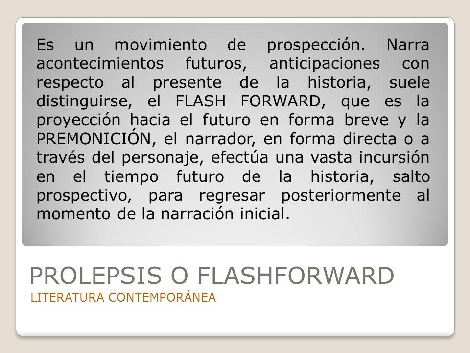 PROLEPSIS O FLASHFORWARD LITERATURA CONTEMPORÁNEA Es un movimiento de prospección. Narra acontecimientos futuros, anticipaciones con respecto al prese