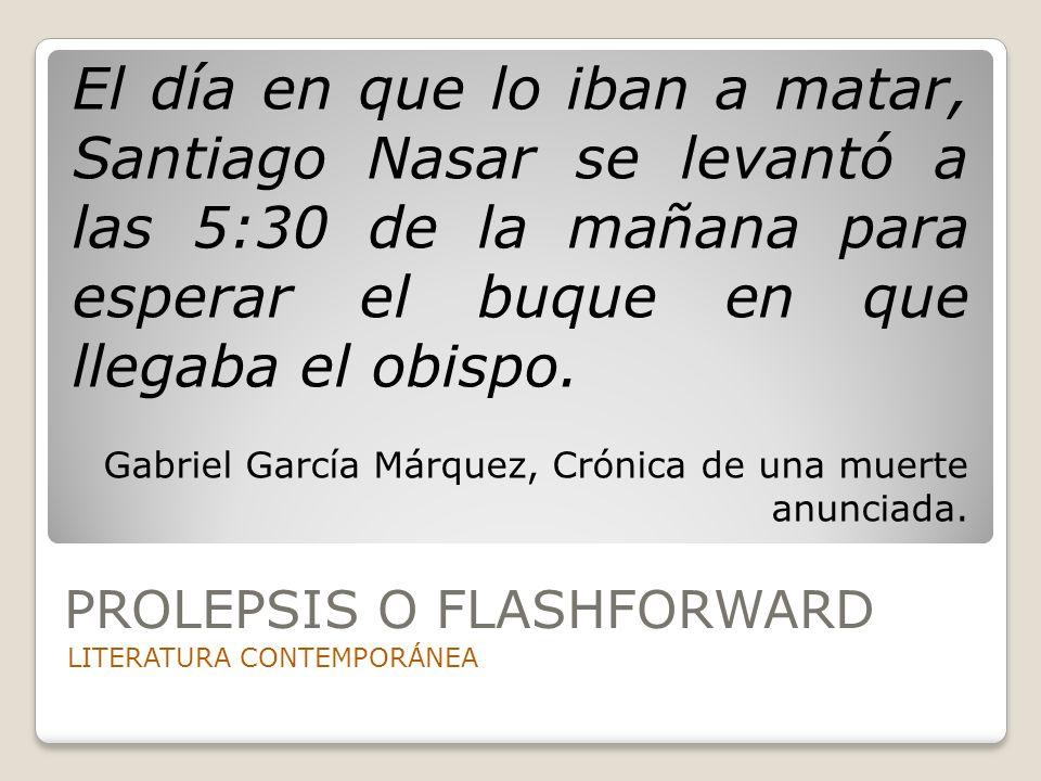 PROLEPSIS O FLASHFORWARD LITERATURA CONTEMPORÁNEA El día en que lo iban a matar, Santiago Nasar se levantó a las 5:30 de la mañana para esperar el buq
