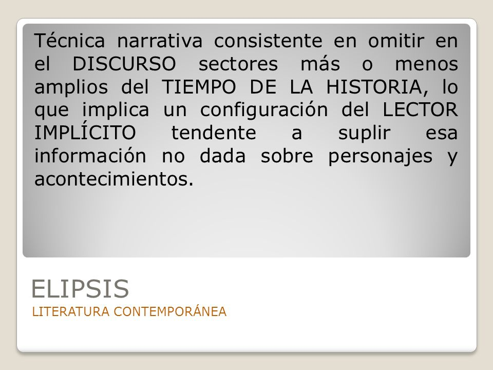 ELIPSIS LITERATURA CONTEMPORÁNEA Técnica narrativa consistente en omitir en el DISCURSO sectores más o menos amplios del TIEMPO DE LA HISTORIA, lo que