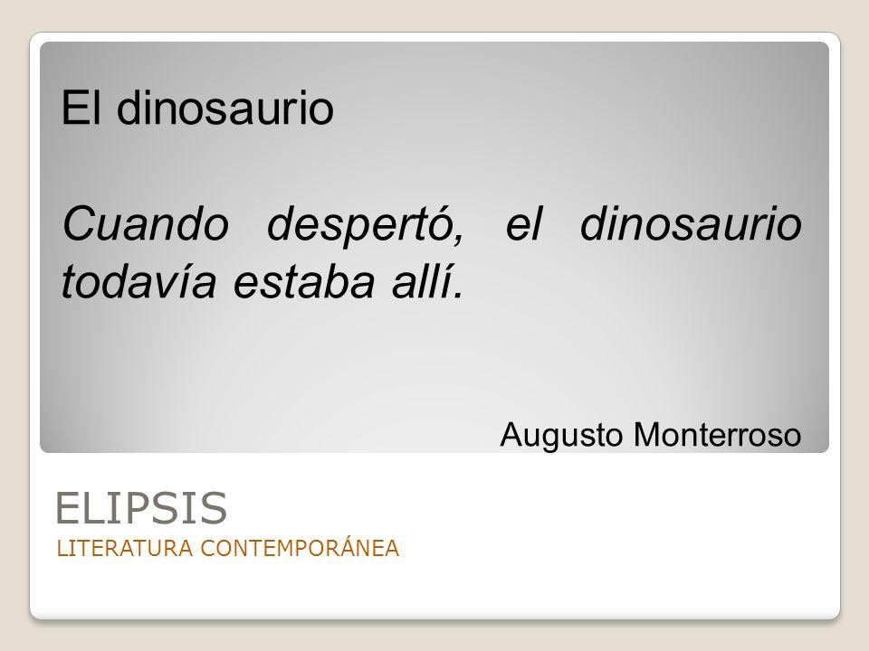 ELIPSIS LITERATURA CONTEMPORÁNEA El dinosaurio Cuando despertó, el dinosaurio todavía estaba allí. Augusto Monterroso