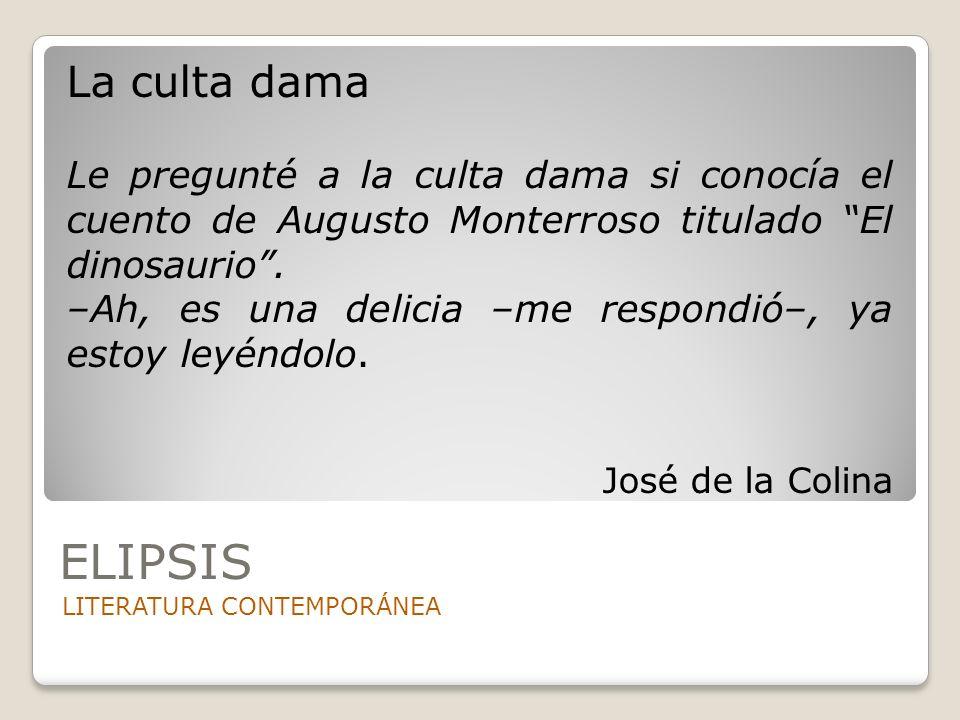 ELIPSIS LITERATURA CONTEMPORÁNEA La culta dama Le pregunté a la culta dama si conocía el cuento de Augusto Monterroso titulado El dinosaurio. –Ah, es