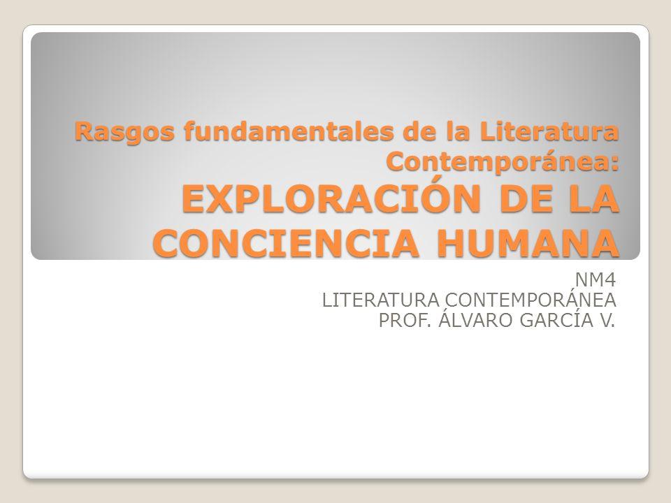 Rasgos fundamentales de la Literatura Contemporánea: EXPLORACIÓN DE LA CONCIENCIA HUMANA NM4 LITERATURA CONTEMPORÁNEA PROF. ÁLVARO GARCÍA V.