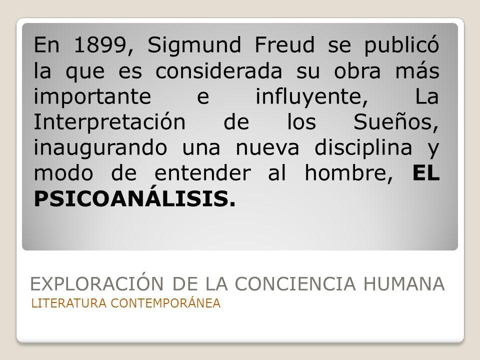 EXPLORACIÓN DE LA CONCIENCIA HUMANA LITERATURA CONTEMPORÁNEA En 1899, Sigmund Freud se publicó la que es considerada su obra más importante e influyen