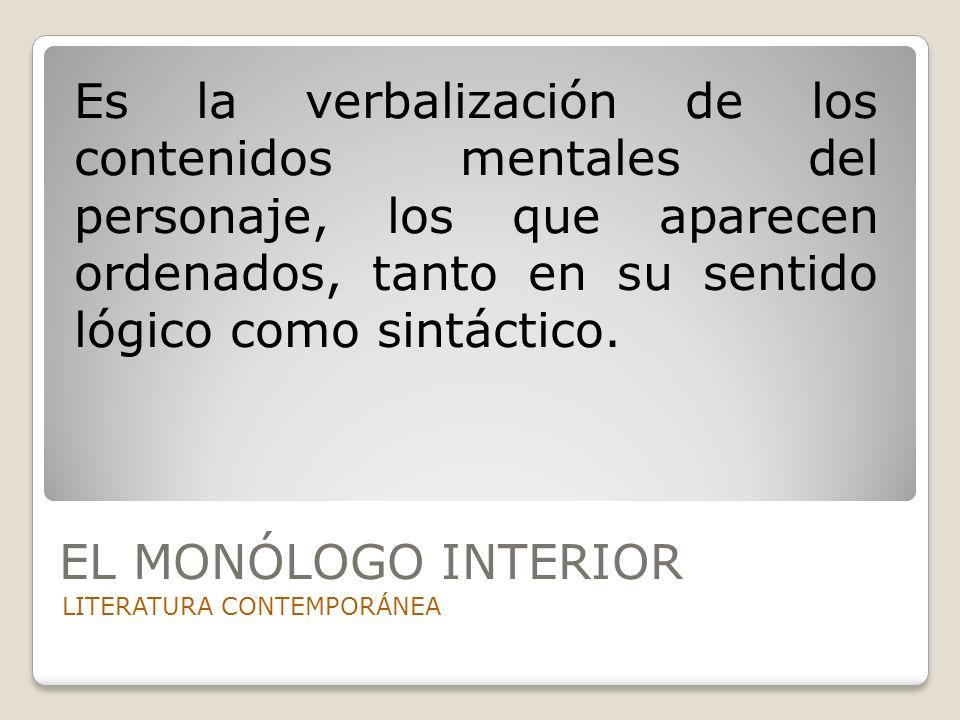 EL MONÓLOGO INTERIOR LITERATURA CONTEMPORÁNEA Es la verbalización de los contenidos mentales del personaje, los que aparecen ordenados, tanto en su se
