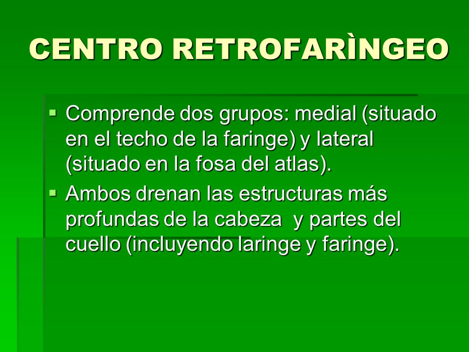 CENTRO RETROFARÌNGEO Comprende dos grupos: medial (situado en el techo de la faringe) y lateral (situado en la fosa del atlas). Comprende dos grupos: