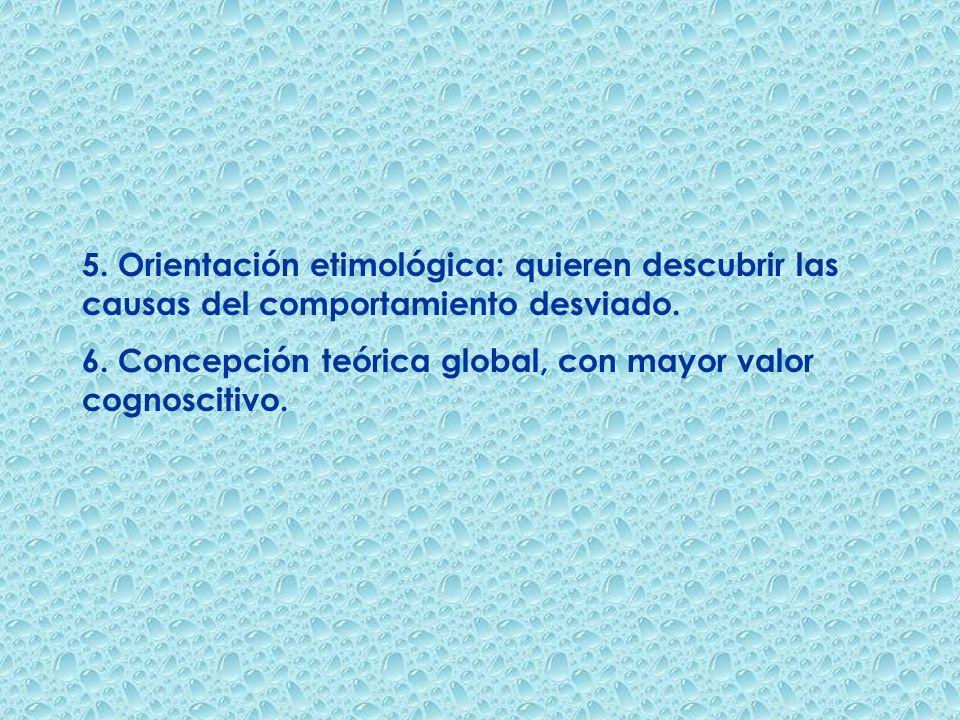 5. Orientación etimológica: quieren descubrir las causas del comportamiento desviado. 6. Concepción teórica global, con mayor valor cognoscitivo.
