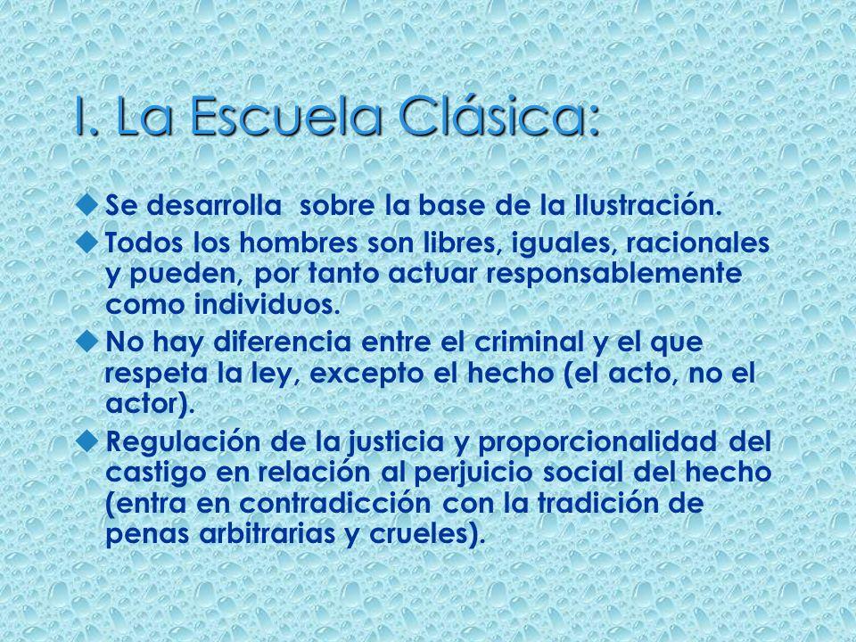 I. La Escuela Clásica: Se desarrolla sobre la base de la Ilustración. Todos los hombres son libres, iguales, racionales y pueden, por tanto actuar res