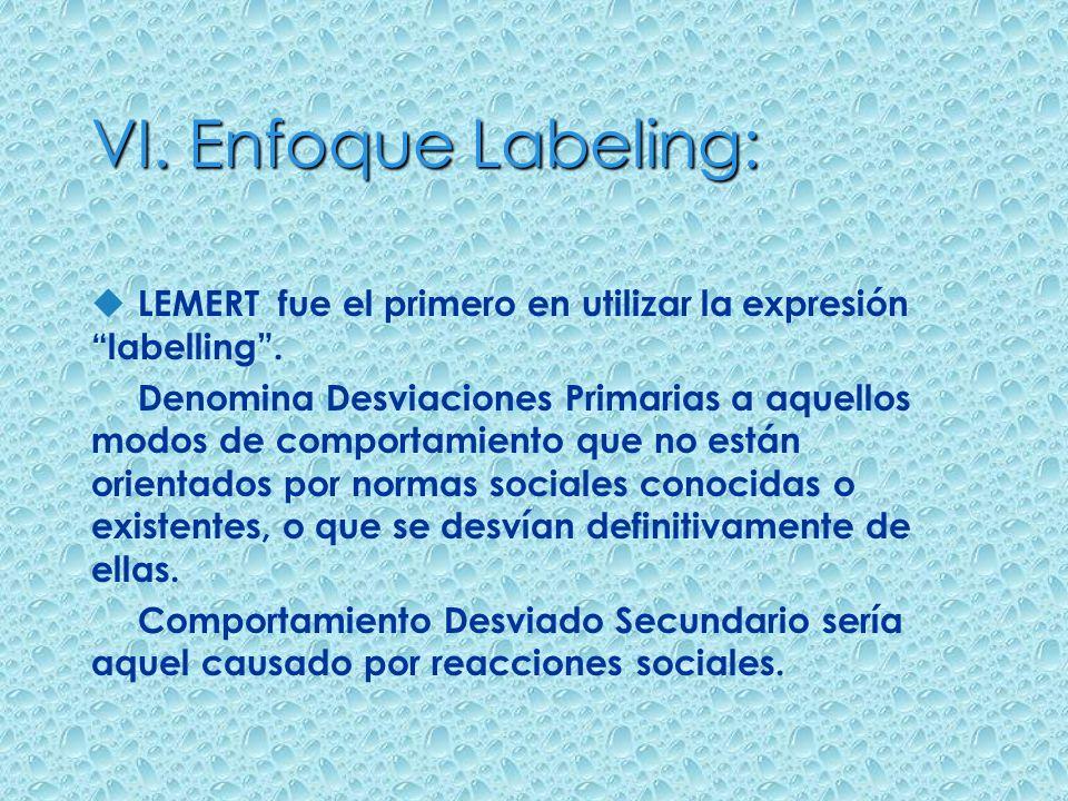 VI. Enfoque Labeling: u LEMERT fue el primero en utilizar la expresión labelling. Denomina Desviaciones Primarias a aquellos modos de comportamiento q