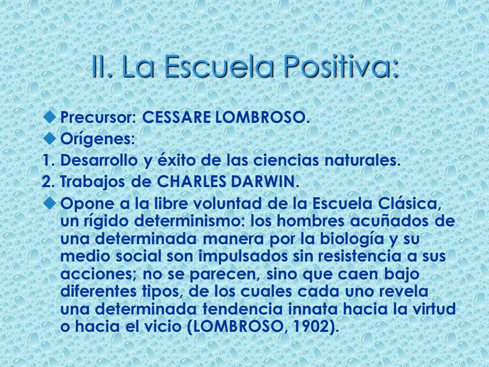 II. La Escuela Positiva: u Precursor: CESSARE LOMBROSO. u Orígenes: 1. Desarrollo y éxito de las ciencias naturales. 2. Trabajos de CHARLES DARWIN. u