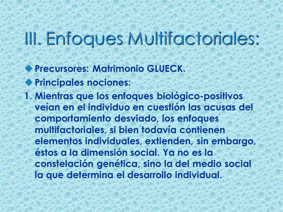 III. Enfoques Multifactoriales: u Precursores: Matrimonio GLUECK. u Principales nociones: 1. Mientras que los enfoques biológico-positivos veían en el