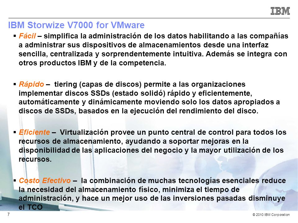 © 2010 IBM Corporation 8 IBM Storwize V7000 & VMware: Resources IBM Storwize V7000 Product Information –ibm.com/storage/storwizev7000ibm.com/storage/storwizev7000 Solution Brief –IBM Storwize V7000: For your VMware virtual infrastructure This brief presents the top reasons to choose the IBM Storwize V7000 for a VMware environment.