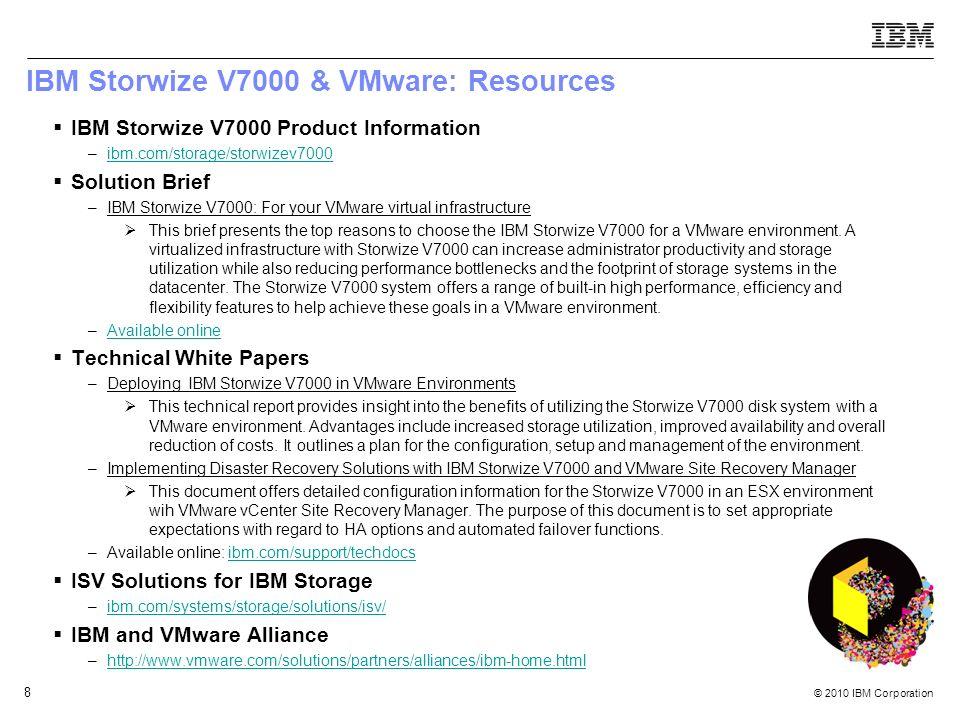 © 2010 IBM Corporation 8 IBM Storwize V7000 & VMware: Resources IBM Storwize V7000 Product Information –ibm.com/storage/storwizev7000ibm.com/storage/s