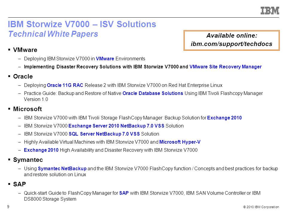 © 2010 IBM Corporation 9 IBM Storwize V7000 – ISV Solutions Technical White Papers VMware –Deploying IBM Storwize V7000 in VMware Environments –Implem