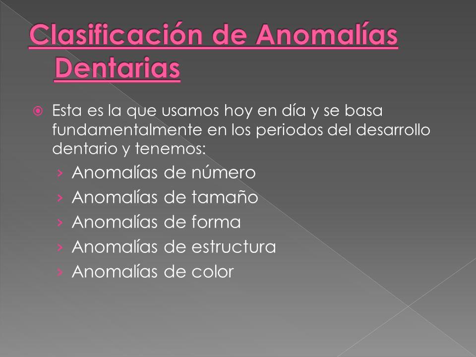Esta es la que usamos hoy en día y se basa fundamentalmente en los periodos del desarrollo dentario y tenemos: Anomalías de número Anomalías de tamaño