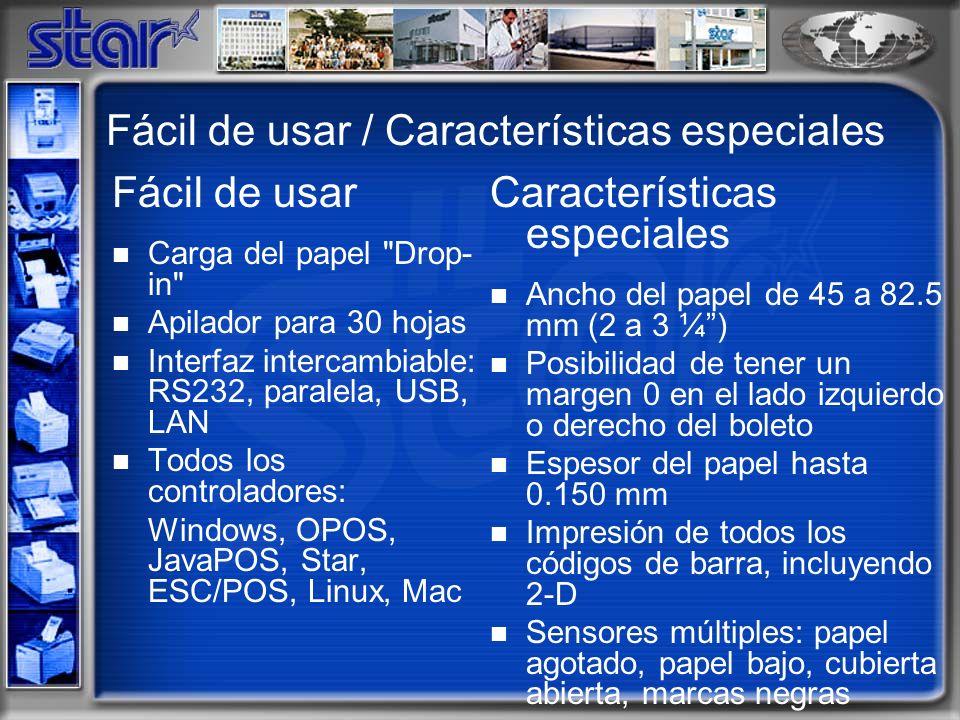 Fácil de usar / Características especiales Fácil de usar Carga del papel Drop- in Apilador para 30 hojas Interfaz intercambiable: RS232, paralela, USB, LAN Todos los controladores: Windows, OPOS, JavaPOS, Star, ESC/POS, Linux, Mac Características especiales Ancho del papel de 45 a 82.5 mm (2 a 3 ¼) Posibilidad de tener un margen 0 en el lado izquierdo o derecho del boleto Espesor del papel hasta 0.150 mm Impresión de todos los códigos de barra, incluyendo 2-D Sensores múltiples: papel agotado, papel bajo, cubierta abierta, marcas negras