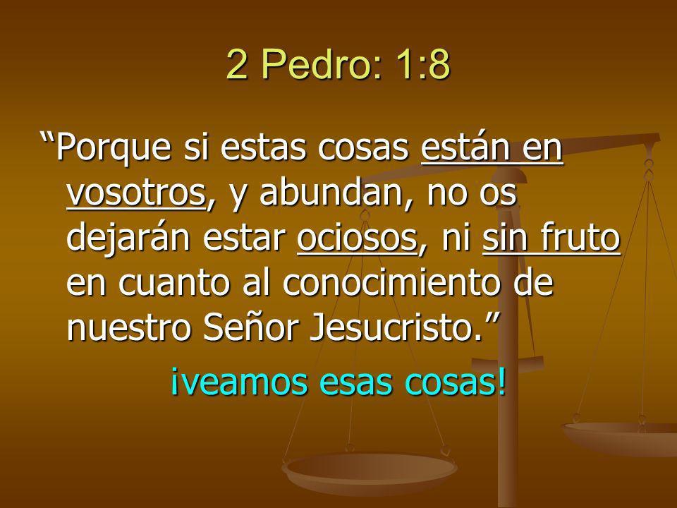 2 Pedro: 1:8 Porque si estas cosas están en vosotros, y abundan, no os dejarán estar ociosos, ni sin fruto en cuanto al conocimiento de nuestro Señor