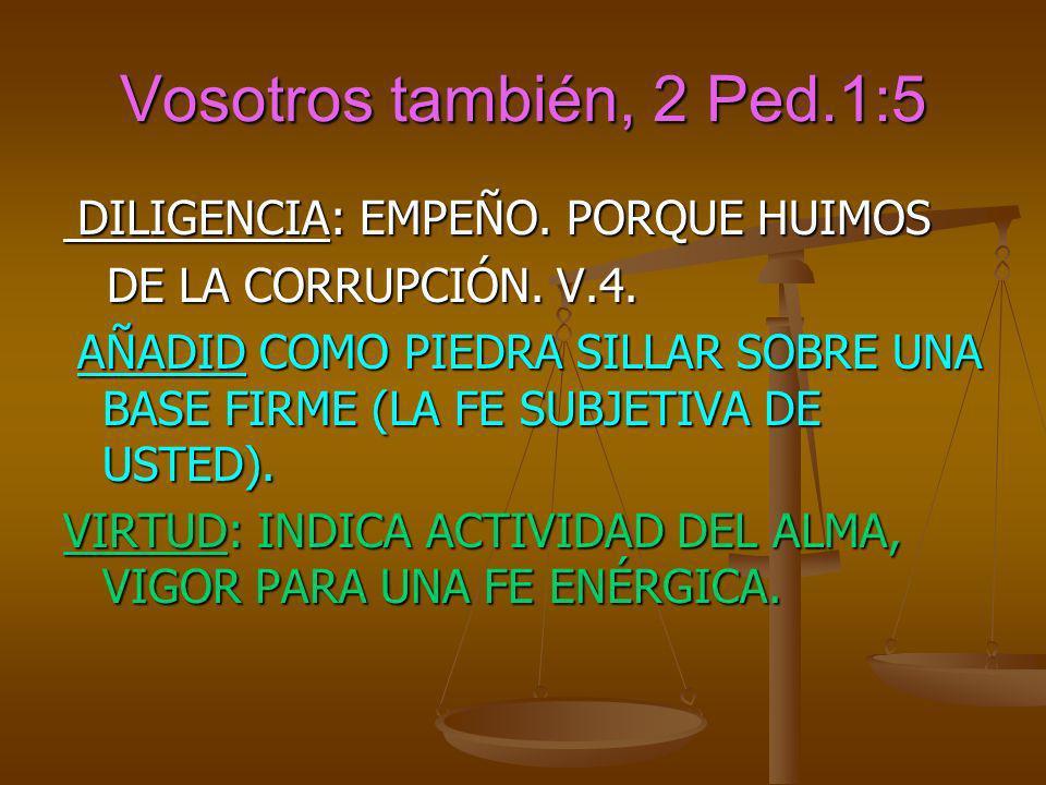 Vosotros también, 2 Ped.1:5 DILIGENCIA: EMPEÑO. PORQUE HUIMOS DILIGENCIA: EMPEÑO. PORQUE HUIMOS DE LA CORRUPCIÓN. V.4. DE LA CORRUPCIÓN. V.4. AÑADID C