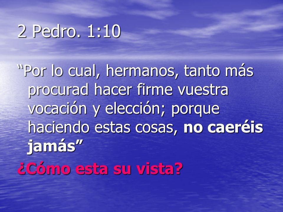 2 Pedro. 1:10 Por lo cual, hermanos, tanto más procurad hacer firme vuestra vocación y elección; porque haciendo estas cosas, no caeréis jamás ¿Cómo e