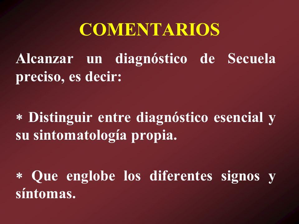 COMENTARIOS Alcanzar un diagnóstico de Secuela preciso, es decir: Distinguir entre diagnóstico esencial y su sintomatología propia. Que englobe los di