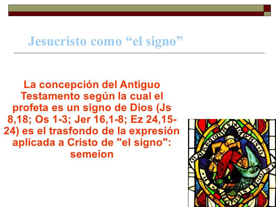 Jesucristo como el signo La concepción del Antiguo Testamento según la cual el profeta es un signo de Dios (Js 8,18; Os 1-3; Jer 16,1-8; Ez 24,15- 24)