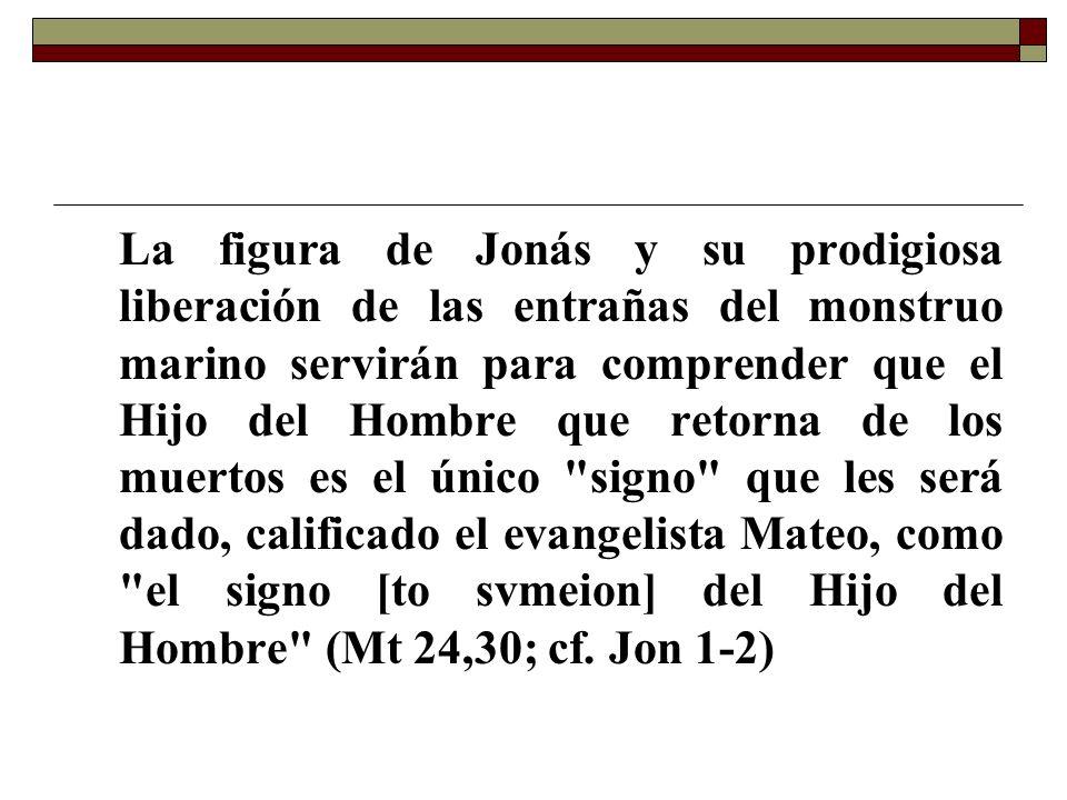 La figura de Jonás y su prodigiosa liberación de las entrañas del monstruo marino servirán para comprender que el Hijo del Hombre que retorna de los m