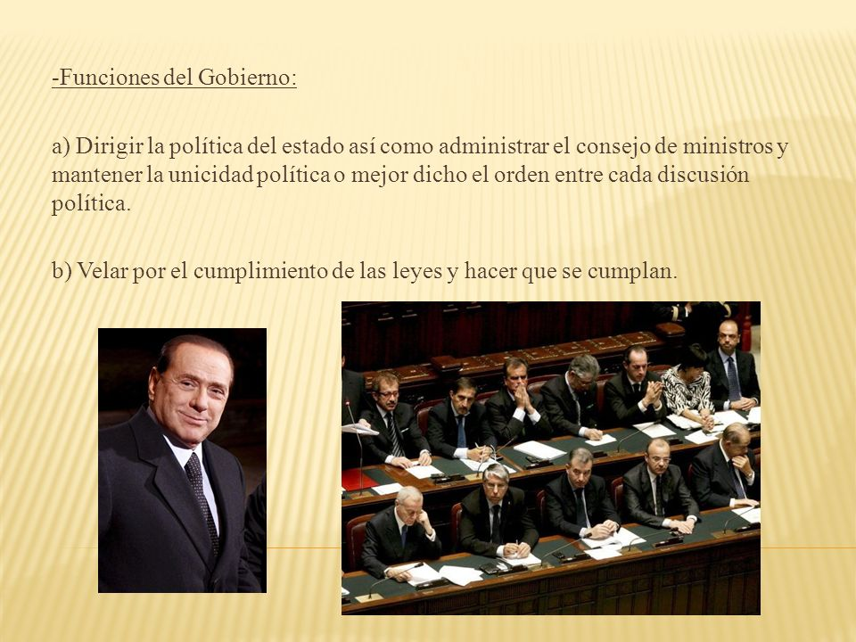 -Funciones del Gobierno: a) Dirigir la política del estado así como administrar el consejo de ministros y mantener la unicidad política o mejor dicho