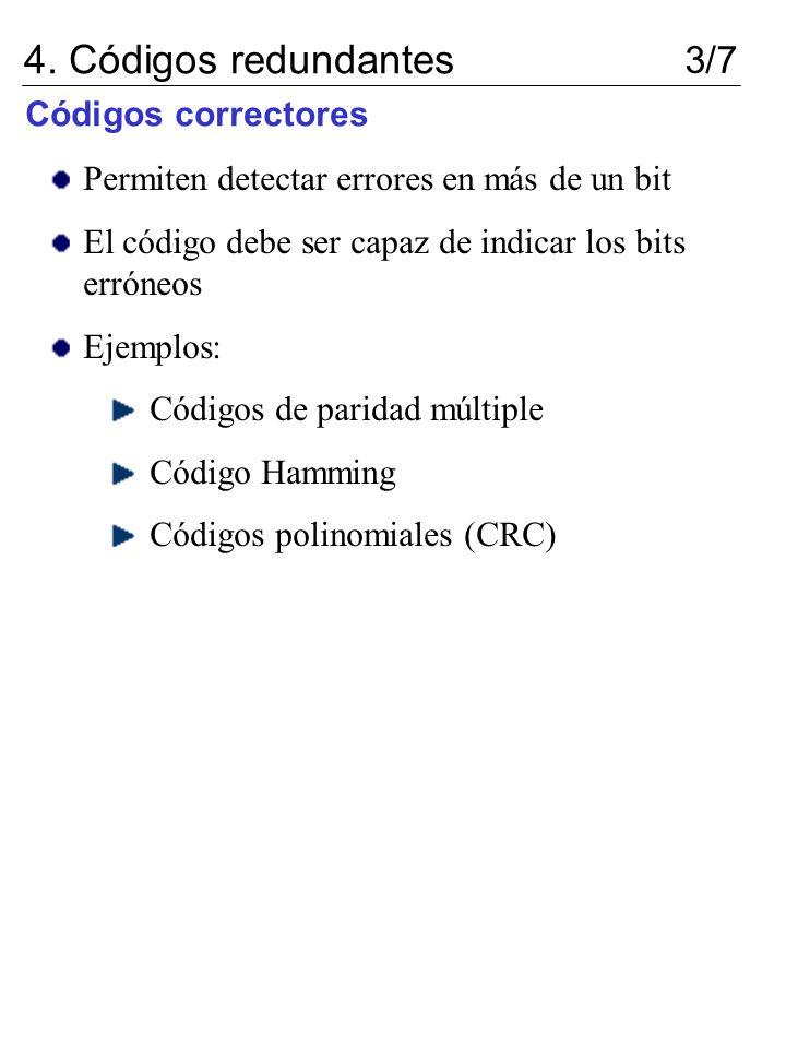 4. Códigos redundantes 3/7 Códigos correctores Permiten detectar errores en más de un bit El código debe ser capaz de indicar los bits erróneos Ejempl