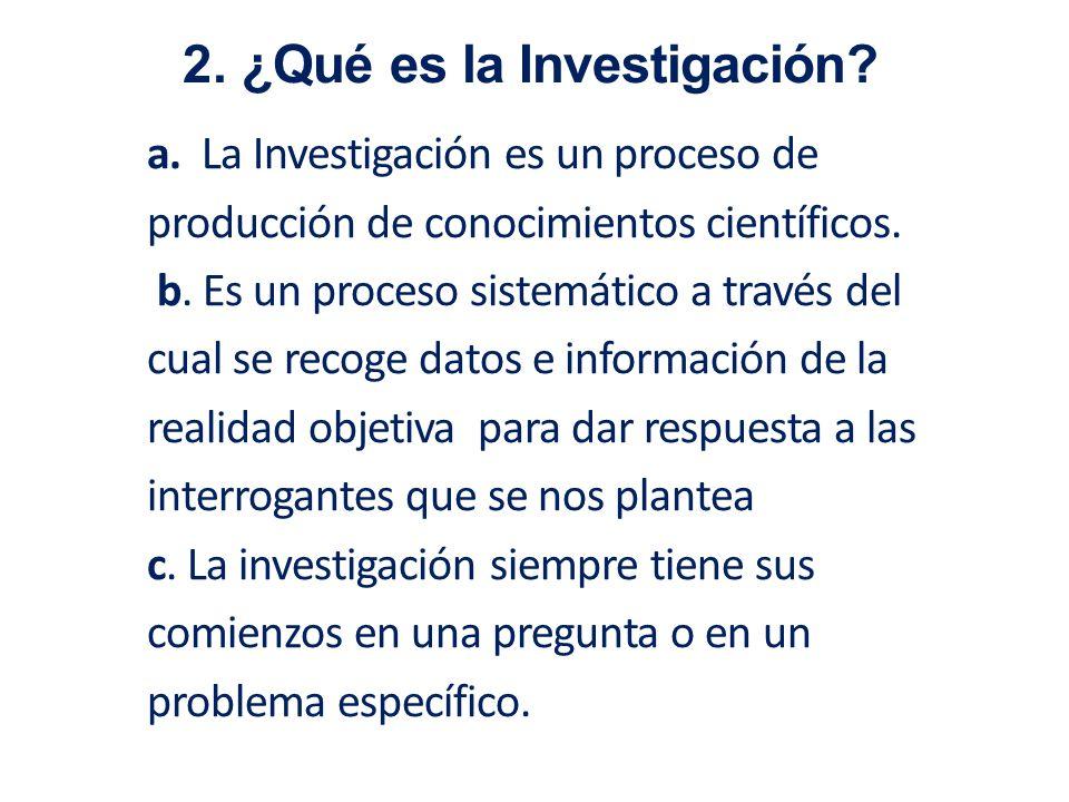 a. La Investigación es un proceso de producción de conocimientos científicos. b. Es un proceso sistemático a través del cual se recoge datos e informa