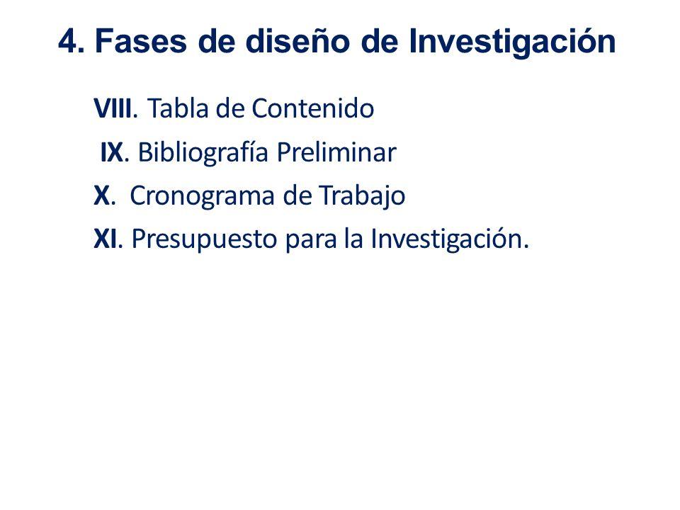 VIII. Tabla de Contenido IX. Bibliografía Preliminar X. Cronograma de Trabajo XI. Presupuesto para la Investigación. 4. Fases de diseño de Investigaci