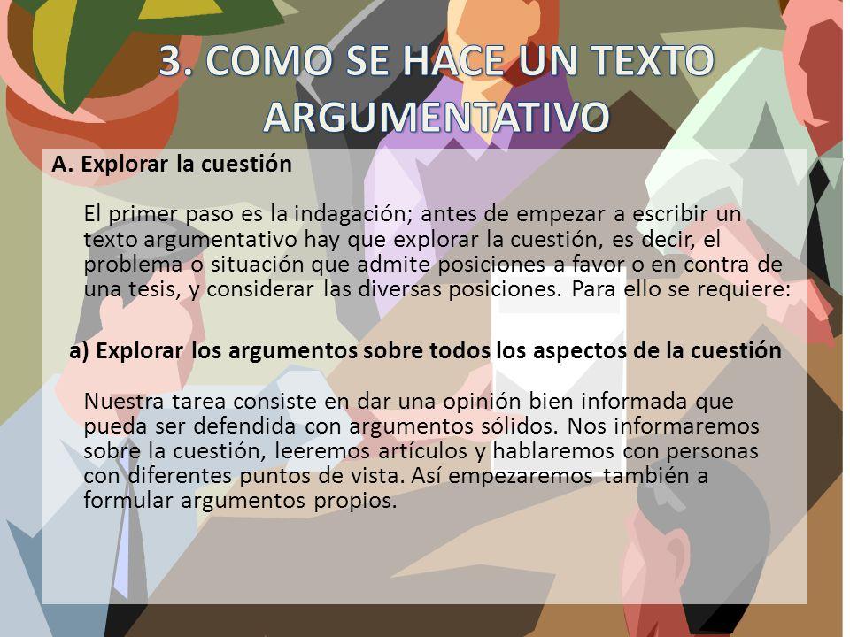 A. Explorar la cuestión El primer paso es la indagación; antes de empezar a escribir un texto argumentativo hay que explorar la cuestión, es decir, el