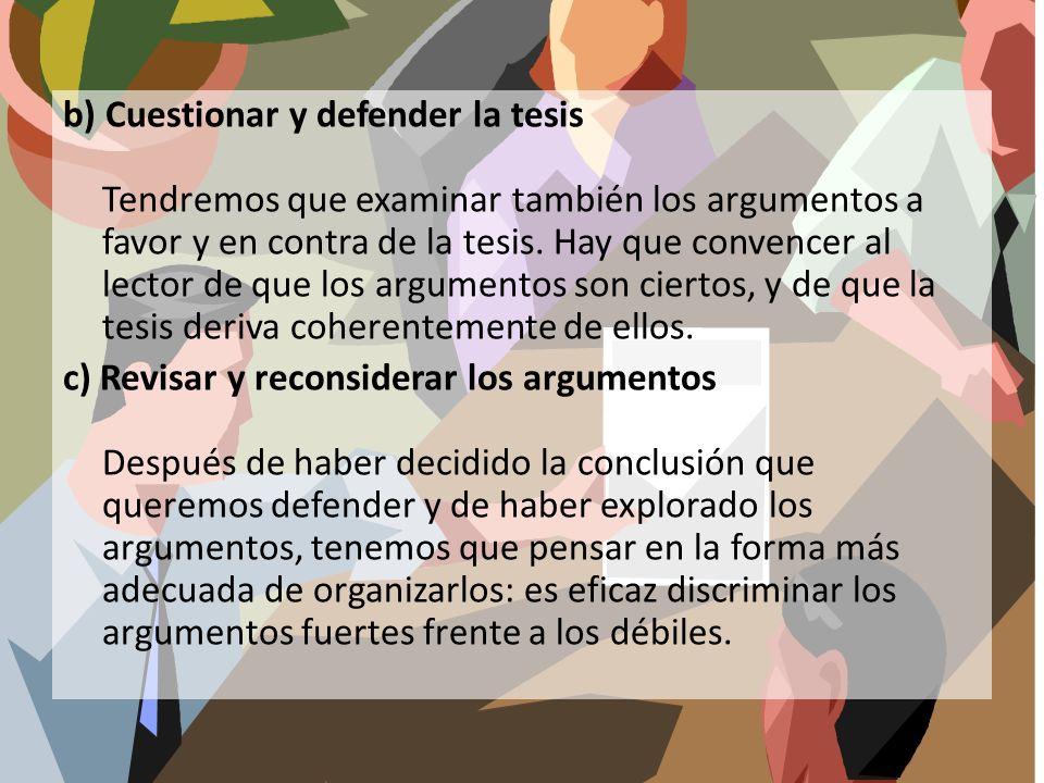 b) Cuestionar y defender la tesis Tendremos que examinar también los argumentos a favor y en contra de la tesis. Hay que convencer al lector de que lo