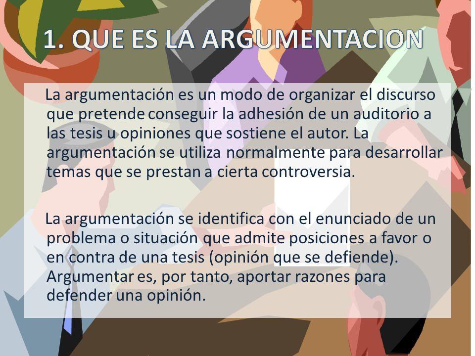 La argumentación es un modo de organizar el discurso que pretende conseguir la adhesión de un auditorio a las tesis u opiniones que sostiene el autor.