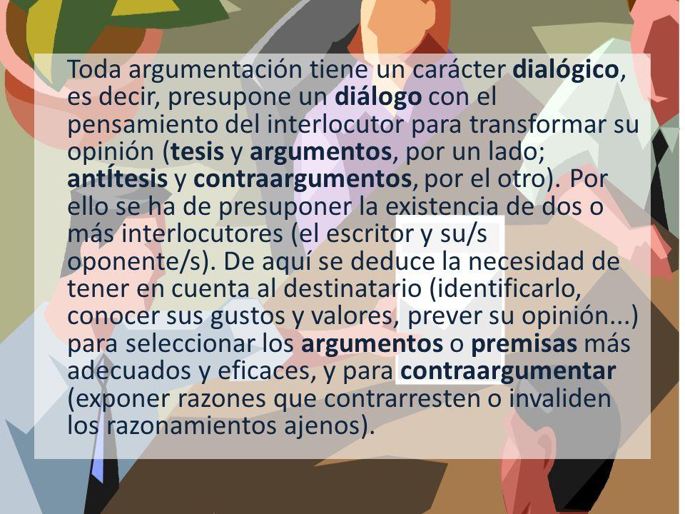 Toda argumentación tiene un carácter dialógico, es decir, presupone un diálogo con el pensamiento del interlocutor para transformar su opinión (tesis